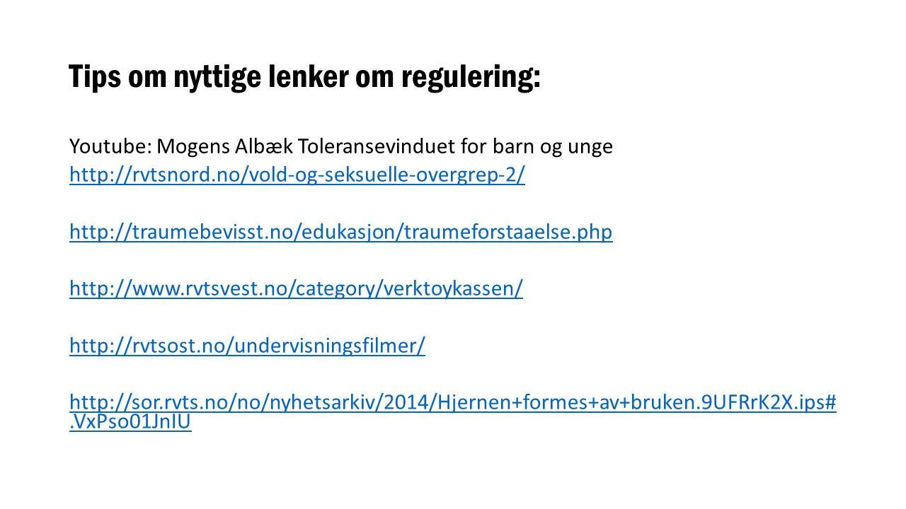 Tips om nyttige lenker om regulering: Youtube: Mogens Albæk Toleransevinduet for barn og unge http://rvtsnord.no/vold-og-seksuelle-overgrep-2/ http://traumebevisst.no/edukasjon/traumeforstaaelse.php http://www.rvtsvest.no/category/verktoykassen/ http://rvtsost.no/undervisningsfilmer/ http://sor.rvts.no/no/nyhetsarkiv/2014/Hjernen+formes+av+bruken.9UFRrK2X.ips#.VxPso01JnIU