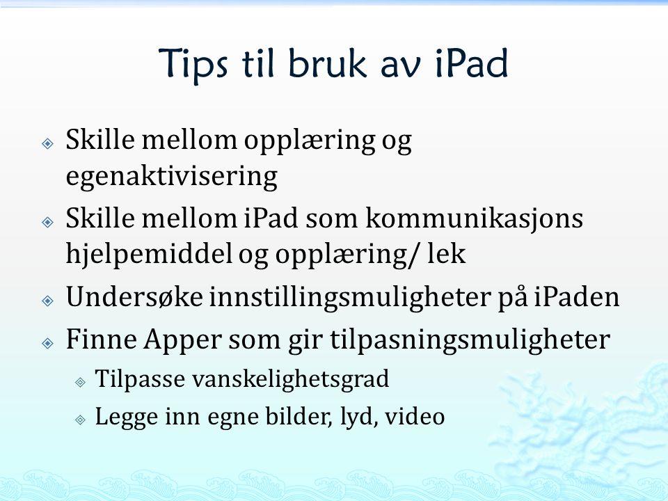 Tips til bruk av iPad  Skille mellom opplæring og egenaktivisering  Skille mellom iPad som kommunikasjons hjelpemiddel og opplæring/ lek  Undersøke innstillingsmuligheter på iPaden  Finne Apper som gir tilpasningsmuligheter  Tilpasse vanskelighetsgrad  Legge inn egne bilder, lyd, video