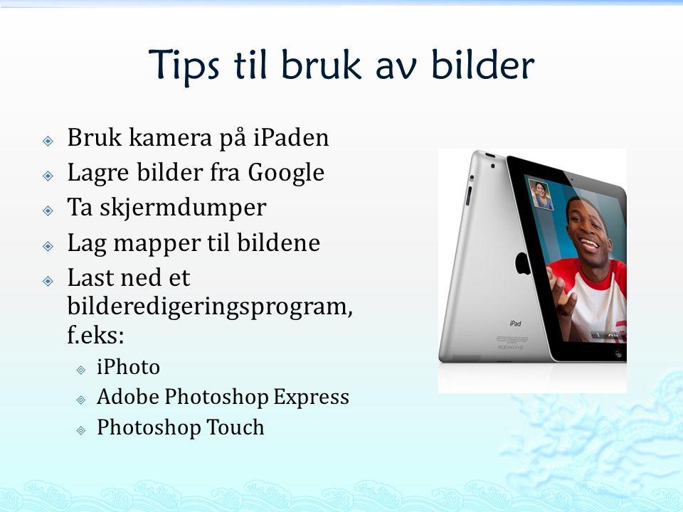 Tips til bruk av bilder  Bruk kamera på iPaden  Lagre bilder fra Google  Ta skjermdumper  Lag mapper til bildene  Last ned et bilderedigeringsprogram, f.eks:  iPhoto  Adobe Photoshop Express  Photoshop Touch