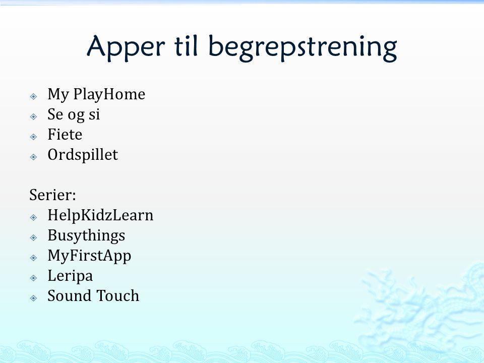 Apper til begrepstrening  My PlayHome  Se og si  Fiete  Ordspillet Serier:  HelpKidzLearn  Busythings  MyFirstApp  Leripa  Sound Touch