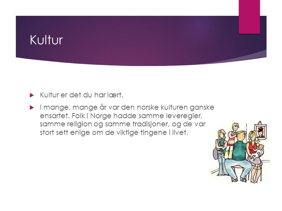 Kultur  Kultur er det du har lært.  I mange, mange år var den norske kulturen ganske ensartet.