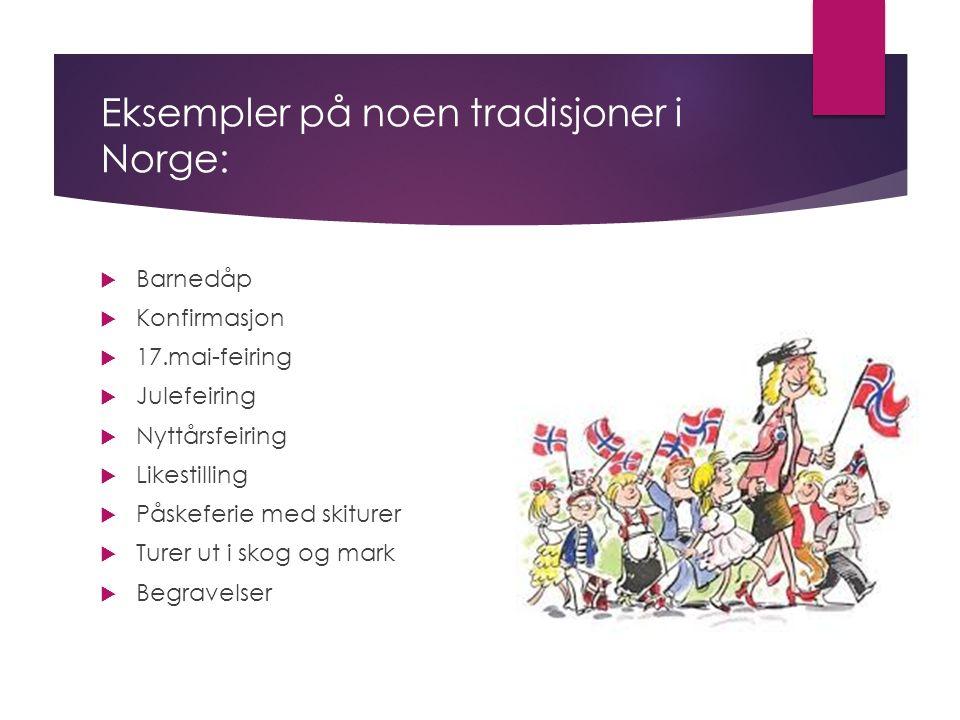 Eksempler på noen tradisjoner i Norge:  Barnedåp  Konfirmasjon  17.mai-feiring  Julefeiring  Nyttårsfeiring  Likestilling  Påskeferie med skiturer  Turer ut i skog og mark  Begravelser