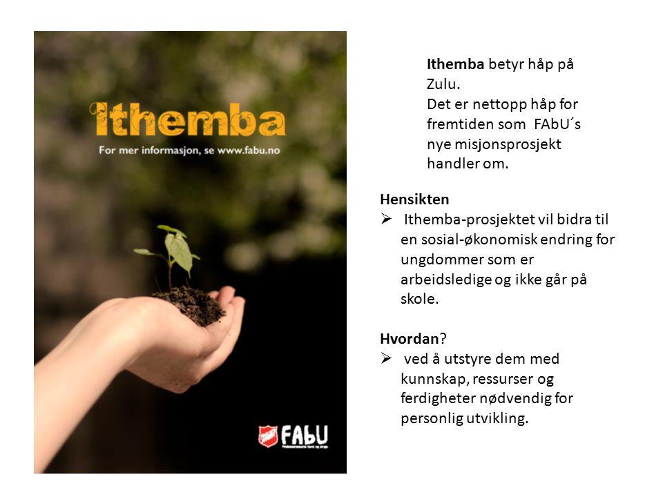 Ithemba betyr håp på Zulu. Det er nettopp håp for fremtiden som FAbU´s nye misjonsprosjekt handler om. Hensikten  Ithemba-prosjektet vil bidra til en