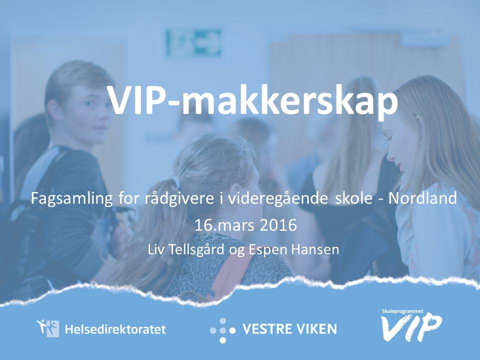 VIP-makkerskap Fagsamling for rådgivere i videregående skole - Nordland 16.mars 2016 Liv Tellsgård og Espen Hansen