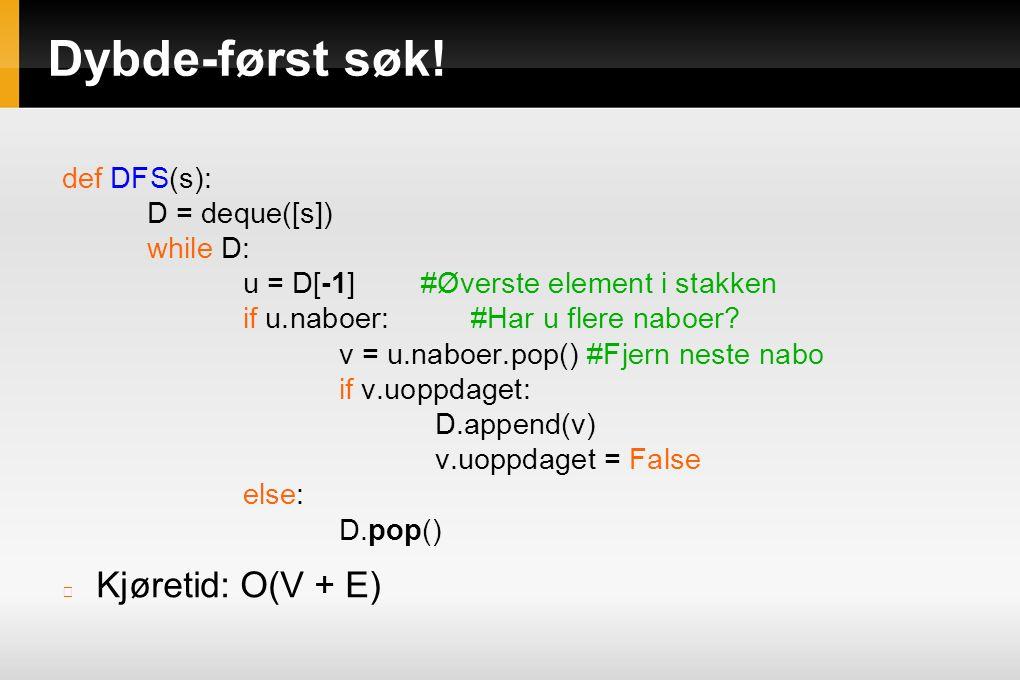 Dybde-først søk! def DFS(s): D = deque([s]) while D: u = D[-1] #Øverste element i stakken if u.naboer: #Har u flere naboer? v = u.naboer.pop() #Fjern