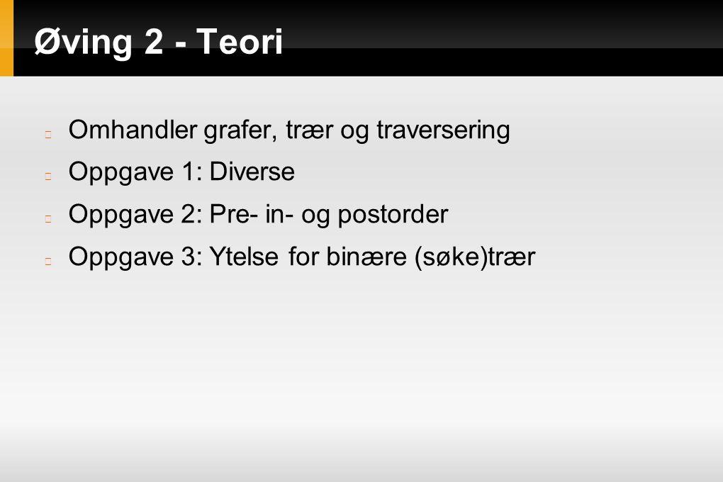 Øving 2 - Teori Omhandler grafer, trær og traversering Oppgave 1: Diverse Oppgave 2: Pre- in- og postorder Oppgave 3: Ytelse for binære (søke)trær