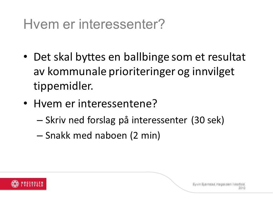 Eyvin Bjørnstad, Høgskolen i Vestfold, 2010 Hvem er interessenter? Det skal byttes en ballbinge som et resultat av kommunale prioriteringer og innvilg