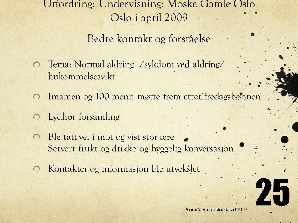 Arnhild Valen-Sendstad 2010 25 Utfordring: Undervisning: Moske Gamle Oslo Oslo i april 2009 Bedre kontakt og forståelse Tema: Normal aldring /sykdom v