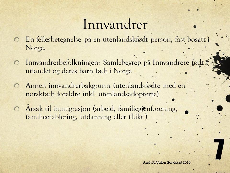 Arnhild Valen-Sendstad 2010 7 Innvandrer En fellesbetegnelse på en utenlandskfødt person, fast bosatt i Norge. Innvandrerbefolkningen: Samlebegrep på