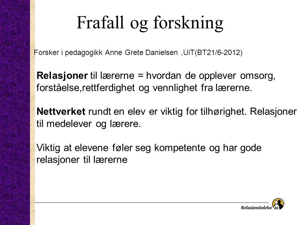 Frafall og forskning Forsker i pedagogikk Anne Grete Danielsen,UiT(BT21/6-2012) Relasjoner til lærerne = hvordan de opplever omsorg, forståelse,rettfe