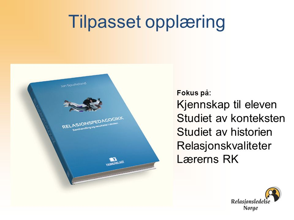 Tilpasset opplæring Fokus på: Kjennskap til eleven Studiet av konteksten Studiet av historien Relasjonskvaliteter Lærerns RK