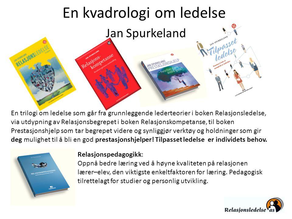 En kvadrologi om ledelse Jan Spurkeland En trilogi om ledelse som går fra grunnleggende lederteorier i boken Relasjonsledelse, via utdypning av Relasj