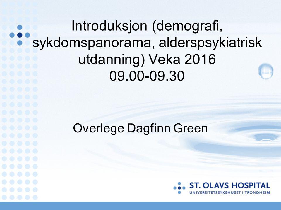 Introduksjon (demografi, sykdomspanorama, alderspsykiatrisk utdanning) Veka 2016 09.00-09.30 Overlege Dagfinn Green