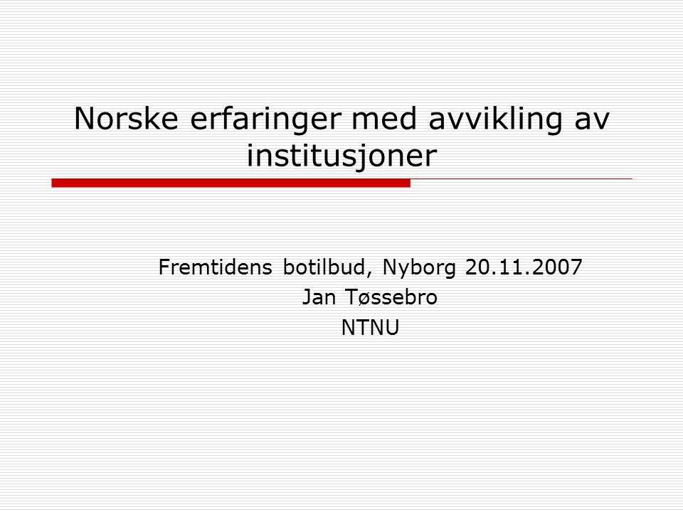 Norske erfaringer med avvikling av institusjoner Fremtidens botilbud, Nyborg 20.11.2007 Jan Tøssebro NTNU