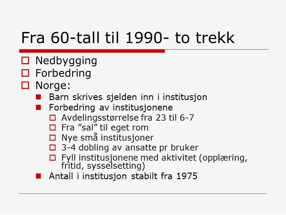 Fra 60-tall til 1990- to trekk  Nedbygging  Forbedring  Norge: Barn skrives sjelden inn i institusjon Forbedring av institusjonene  Avdelingsstørrelse fra 23 til 6-7  Fra sal til eget rom  Nye små institusjoner  3-4 dobling av ansatte pr bruker  Fyll institusjonene med aktivitet (opplæring, fritid, sysselsetting) Antall i institusjon stabilt fra 1975
