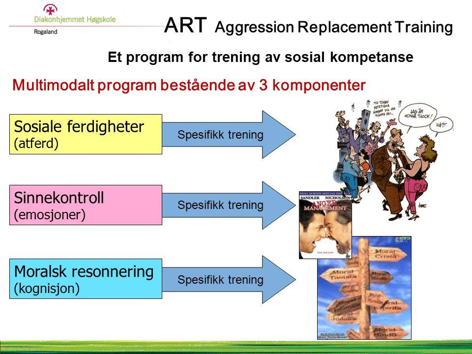 ART Aggression Replacement Training Et program for trening av sosial kompetanse Multimodalt program bestående av 3 komponenter Sosiale ferdigheter (atferd) Sinnekontroll (emosjoner) Moralsk resonnering (kognisjon) Spesifikk trening