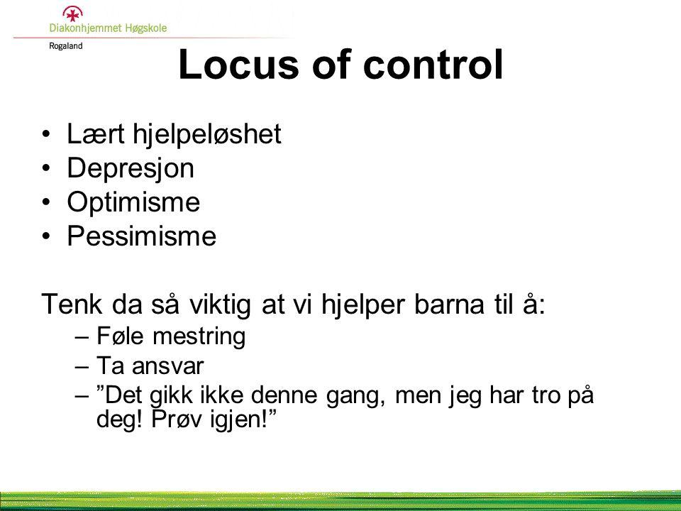 Locus of control Lært hjelpeløshet Depresjon Optimisme Pessimisme Tenk da så viktig at vi hjelper barna til å: –Føle mestring –Ta ansvar – Det gikk ikke denne gang, men jeg har tro på deg.