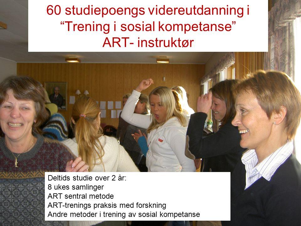 60 studiepoengs videreutdanning i Trening i sosial kompetanse ART- instruktør Deltids studie over 2 år: 8 ukes samlinger ART sentral metode ART-trenings praksis med forskning Andre metoder i trening av sosial kompetanse