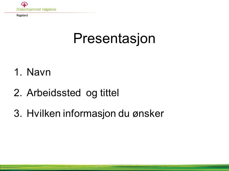 Presentasjon 1.Navn 2.Arbeidssted og tittel 3.Hvilken informasjon du ønsker