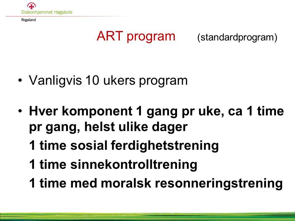ART program (standardprogram) Vanligvis 10 ukers program Hver komponent 1 gang pr uke, ca 1 time pr gang, helst ulike dager 1 time sosial ferdighetstrening 1 time sinnekontrolltrening 1 time med moralsk resonneringstrening