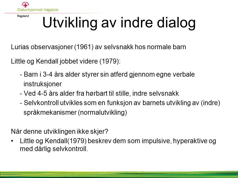Utvikling av indre dialog Lurias observasjoner (1961) av selvsnakk hos normale barn Little og Kendall jobbet videre (1979): - Barn i 3-4 års alder styrer sin atferd gjennom egne verbale instruksjoner - Ved 4-5 års alder fra hørbart til stille, indre selvsnakk - Selvkontroll utvikles som en funksjon av barnets utvikling av (indre) språkmekanismer (normalutvikling) Når denne utviklingen ikke skjer.
