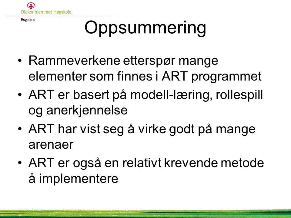 Oppsummering Rammeverkene etterspør mange elementer som finnes i ART programmet ART er basert på modell-læring, rollespill og anerkjennelse ART har vist seg å virke godt på mange arenaer ART er også en relativt krevende metode å implementere