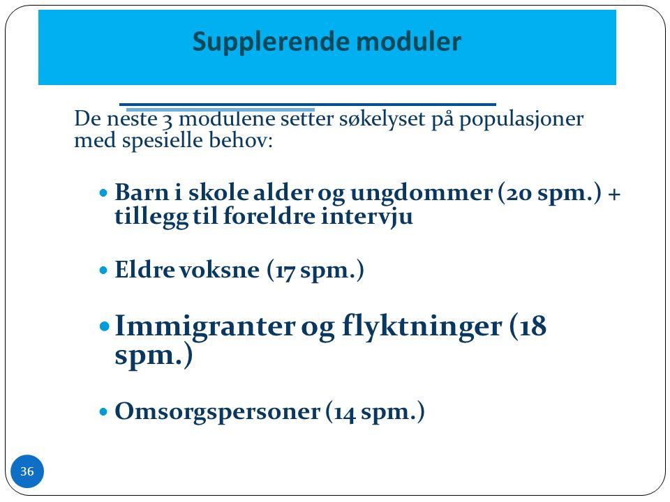 Supplerende moduler De neste 3 modulene setter søkelyset på populasjoner med spesielle behov: Barn i skole alder og ungdommer (20 spm.) + tillegg til foreldre intervju Eldre voksne (17 spm.) Immigranter og flyktninger (18 spm.) Omsorgspersoner (14 spm.) 36