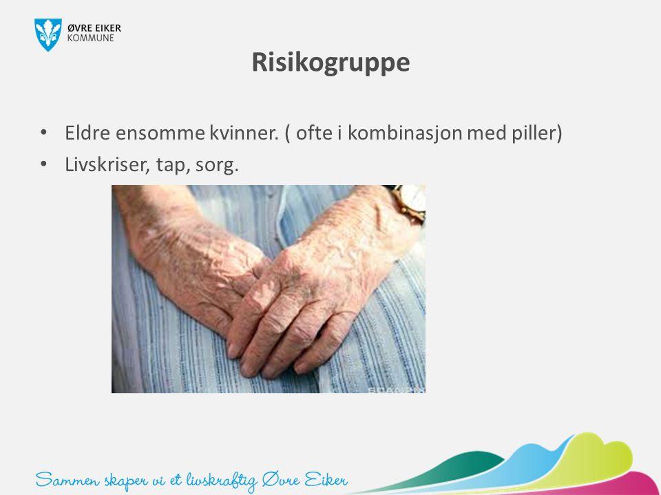 Risikogruppe Eldre ensomme kvinner. ( ofte i kombinasjon med piller) Livskriser, tap, sorg.