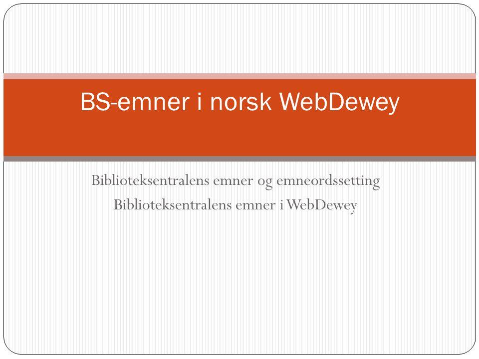 Biblioteksentralens emner og emneordssetting Biblioteksentralens emner i WebDewey BS-emner i norsk WebDewey