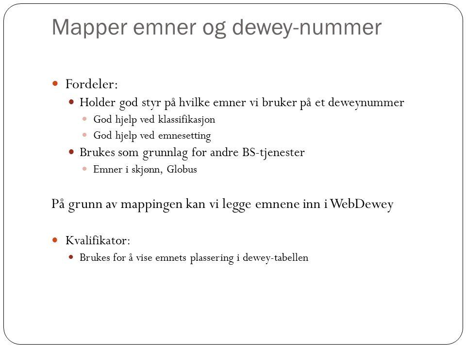 Mapper emner og dewey-nummer Fordeler: Holder god styr på hvilke emner vi bruker på et deweynummer God hjelp ved klassifikasjon God hjelp ved emnesetting Brukes som grunnlag for andre BS-tjenester Emner i skjønn, Globus På grunn av mappingen kan vi legge emnene inn i WebDewey Kvalifikator: Brukes for å vise emnets plassering i dewey-tabellen