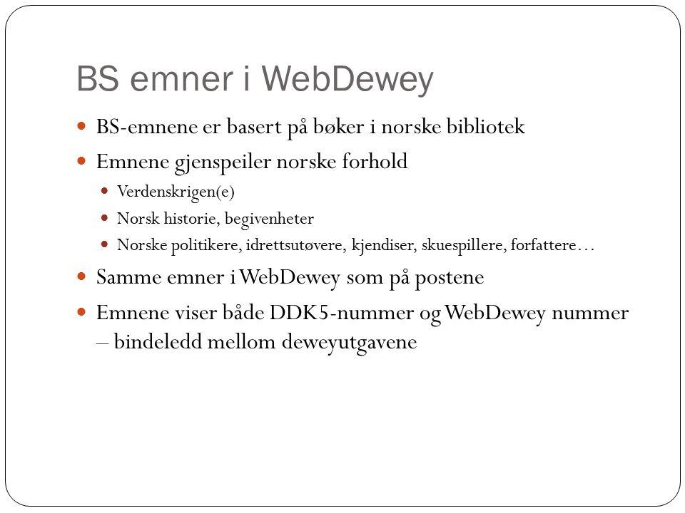 BS emner i WebDewey BS-emnene er basert på bøker i norske bibliotek Emnene gjenspeiler norske forhold Verdenskrigen(e) Norsk historie, begivenheter Norske politikere, idrettsutøvere, kjendiser, skuespillere, forfattere… Samme emner i WebDewey som på postene Emnene viser både DDK5-nummer og WebDewey nummer – bindeledd mellom deweyutgavene