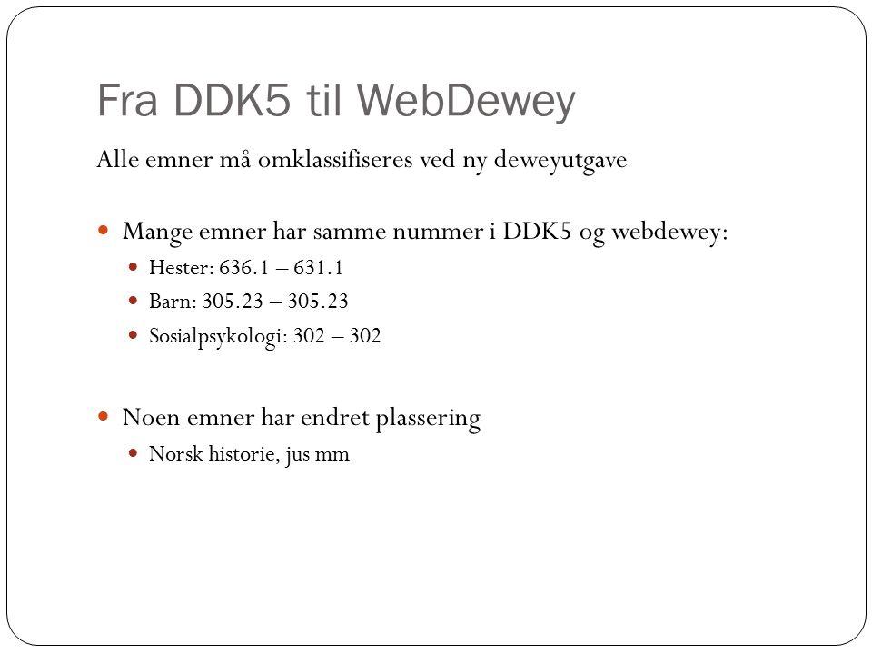 Fra DDK5 til WebDewey Alle emner må omklassifiseres ved ny deweyutgave Mange emner har samme nummer i DDK5 og webdewey: Hester: 636.1 – 631.1 Barn: 305.23 – 305.23 Sosialpsykologi: 302 – 302 Noen emner har endret plassering Norsk historie, jus mm