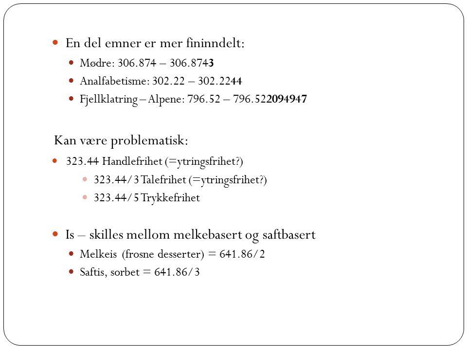 En del emner er mer fininndelt: Mødre: 306.874 – 306.8743 Analfabetisme: 302.22 – 302.2244 Fjellklatring – Alpene: 796.52 – 796.522094947 Kan være problematisk: 323.44 Handlefrihet (=ytringsfrihet?) 323.44/3 Talefrihet (=ytringsfrihet?) 323.44/5 Trykkefrihet Is – skilles mellom melkebasert og saftbasert Melkeis (frosne desserter) = 641.86/2 Saftis, sorbet = 641.86/3