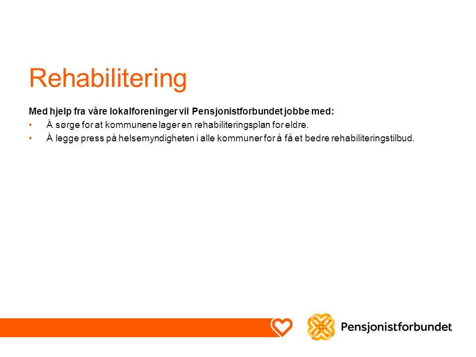 Rehabilitering Med hjelp fra våre lokalforeninger vil Pensjonistforbundet jobbe med: Å sørge for at kommunene lager en rehabiliteringsplan for eldre.