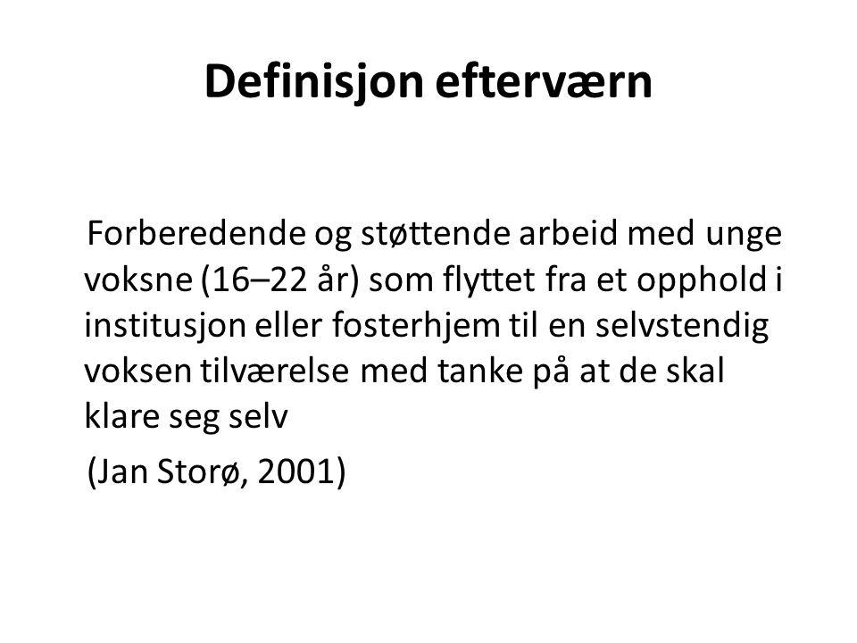 Definisjon efterværn Forberedende og støttende arbeid med unge voksne (16–22 år) som flyttet fra et opphold i institusjon eller fosterhjem til en selvstendig voksen tilværelse med tanke på at de skal klare seg selv (Jan Storø, 2001)