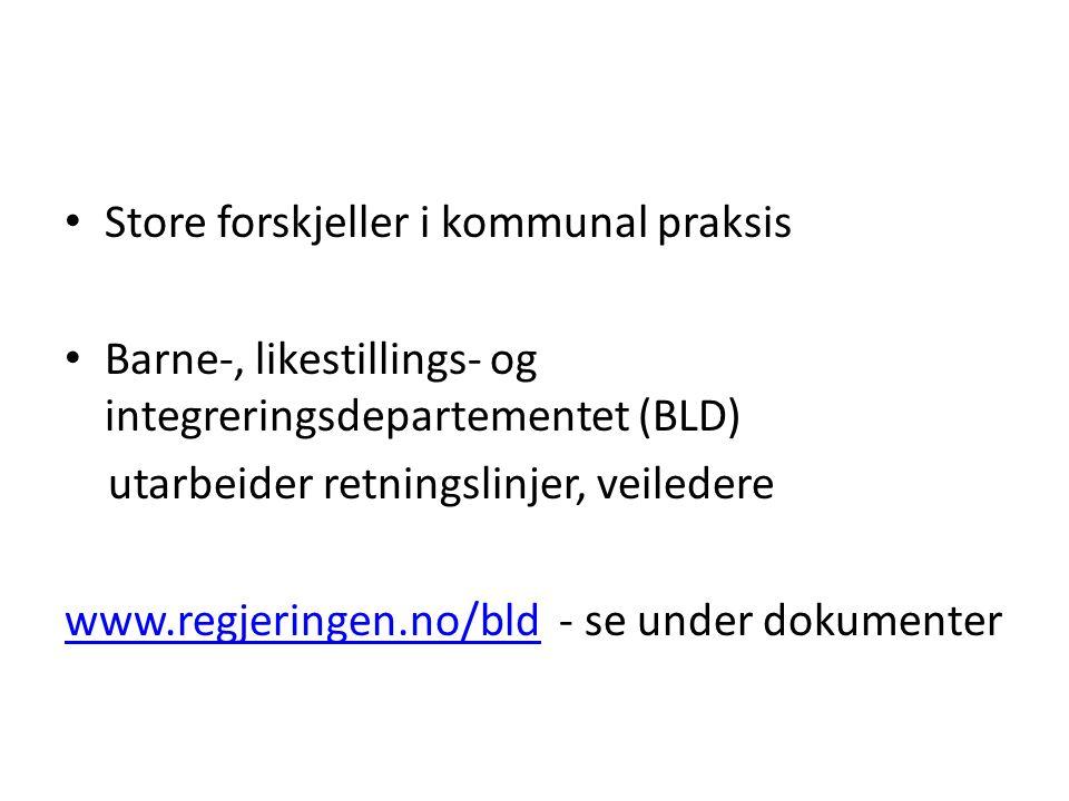 Store forskjeller i kommunal praksis Barne-, likestillings- og integreringsdepartementet (BLD) utarbeider retningslinjer, veiledere www.regjeringen.no/bldwww.regjeringen.no/bld - se under dokumenter