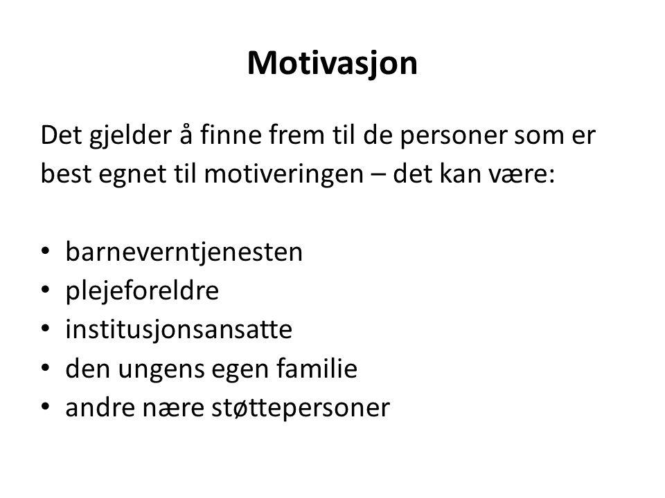 Motivasjon Det gjelder å finne frem til de personer som er best egnet til motiveringen – det kan være: barneverntjenesten plejeforeldre institusjonsansatte den ungens egen familie andre nære støttepersoner
