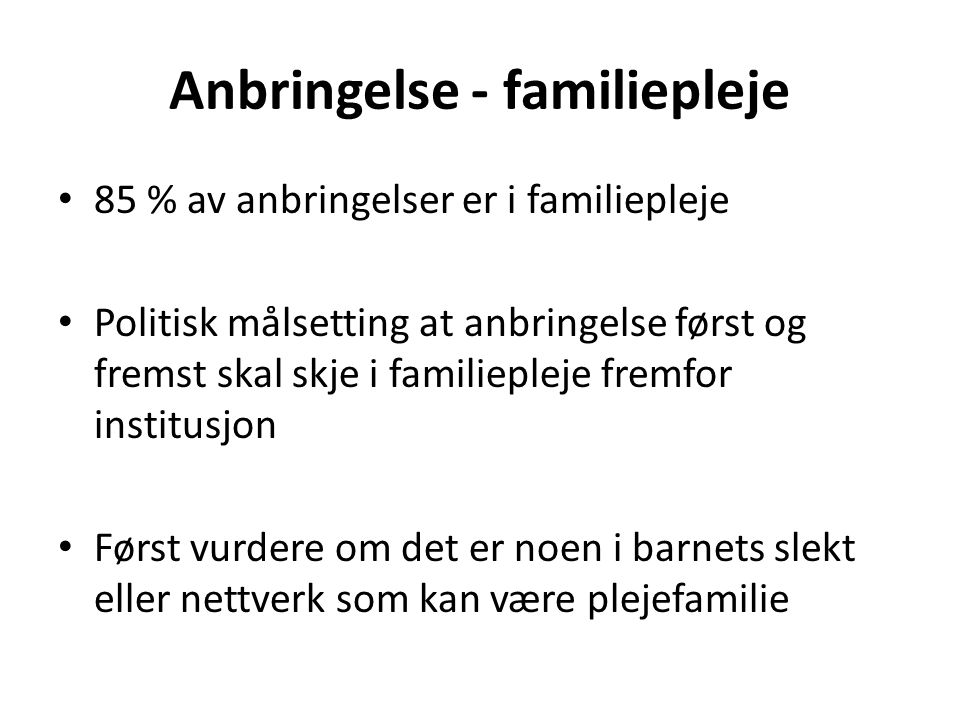 Anbringelse - familiepleje 85 % av anbringelser er i familiepleje Politisk målsetting at anbringelse først og fremst skal skje i familiepleje fremfor institusjon Først vurdere om det er noen i barnets slekt eller nettverk som kan være plejefamilie