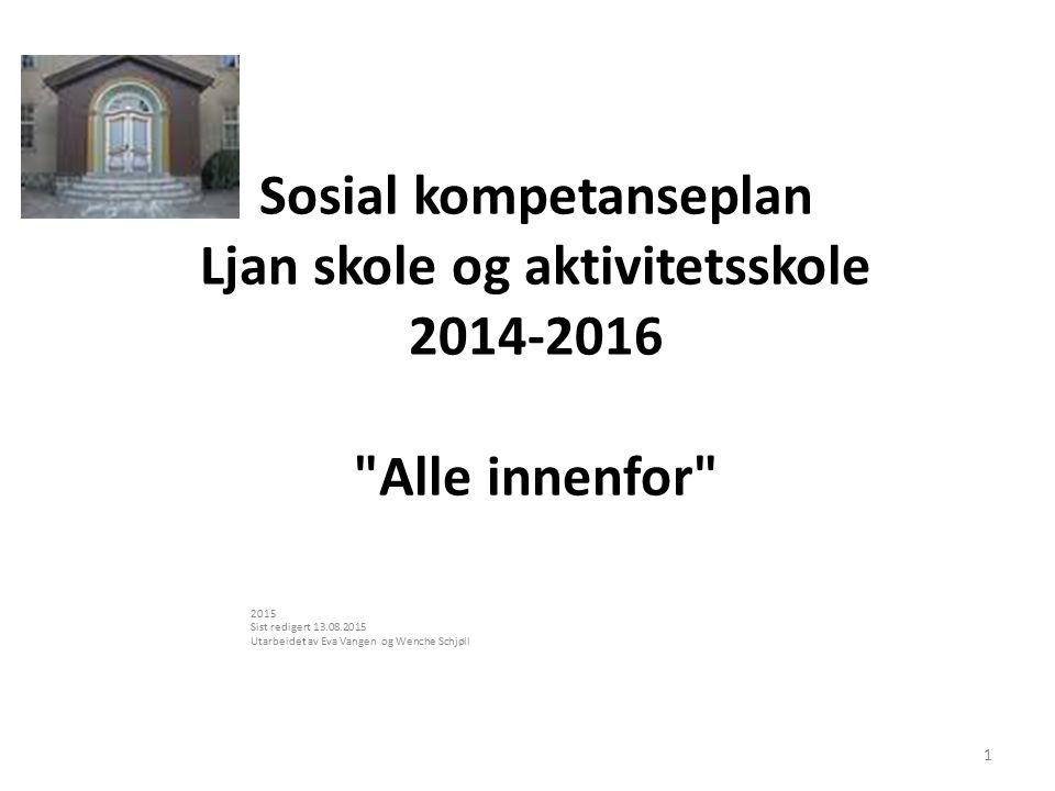 Sosial kompetanseplan Ljan skole og aktivitetsskole 2014-2016 Alle innenfor 2015 Sist redigert 13.08.2015 Utarbeidet av Eva Vangen og Wenche Schjøll 1