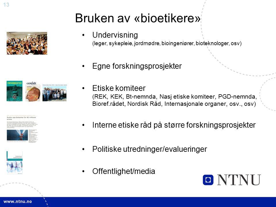 13 Bruken av «bioetikere» Undervisning (leger, sykepleie, jordmødre, bioingeniører, bioteknologer, osv) Egne forskningsprosjekter Etiske komiteer (REK, KEK, Bt-nemnda, Nasj etiske komiteer, PGD-nemnda, Bioref.rådet, Nordisk Råd, Internasjonale organer, osv., osv) Interne etiske råd på større forskningsprosjekter Politiske utredninger/evalueringer Offentlighet/media