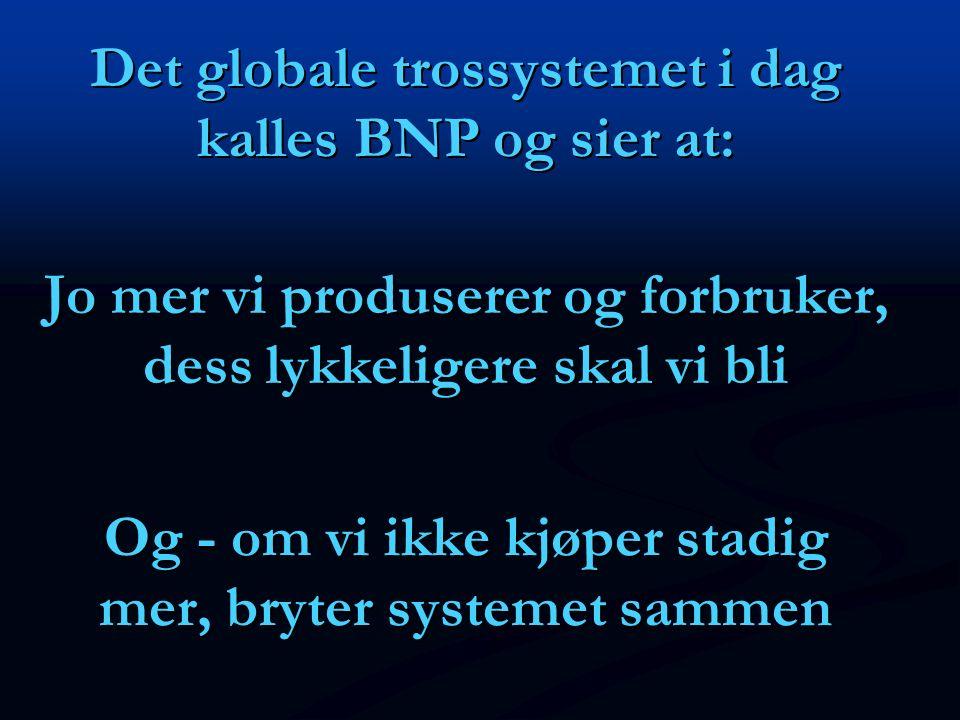 Det globale trossystemet i dag kalles BNP og sier at: Og - om vi ikke kjøper stadig mer, bryter systemet sammen Jo mer vi produserer og forbruker, des