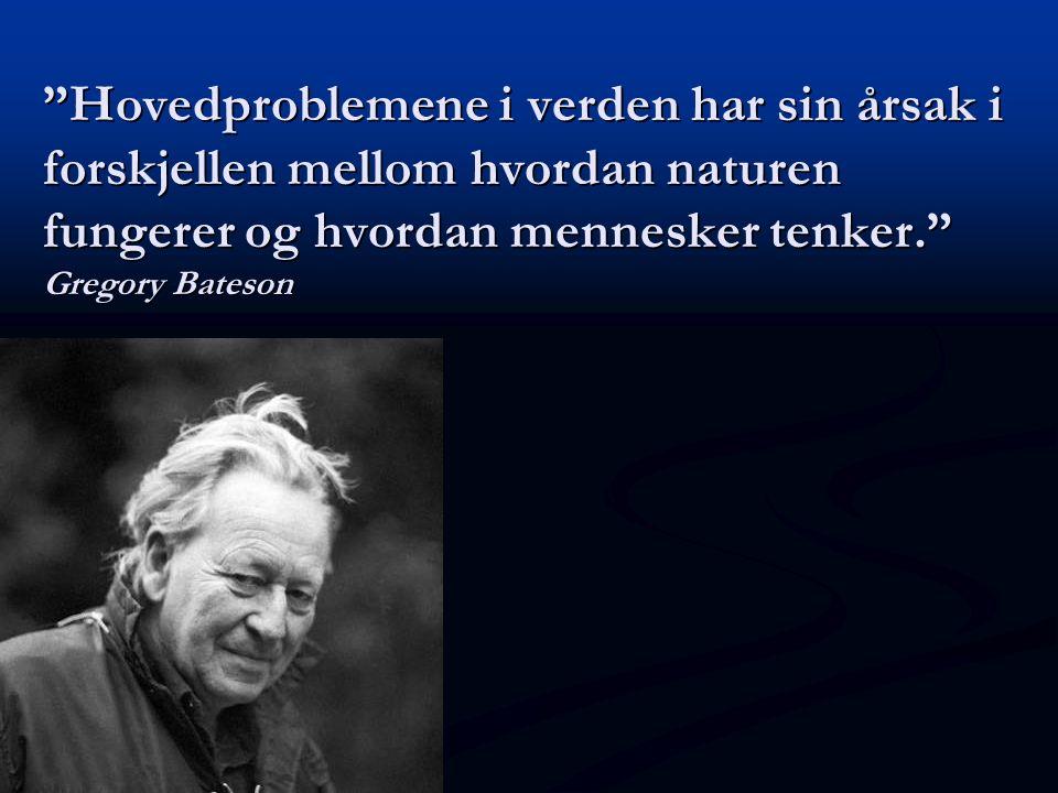 """""""Hovedproblemene i verden har sin årsak i forskjellen mellom hvordan naturen fungerer og hvordan mennesker tenker."""" Gregory Bateson"""