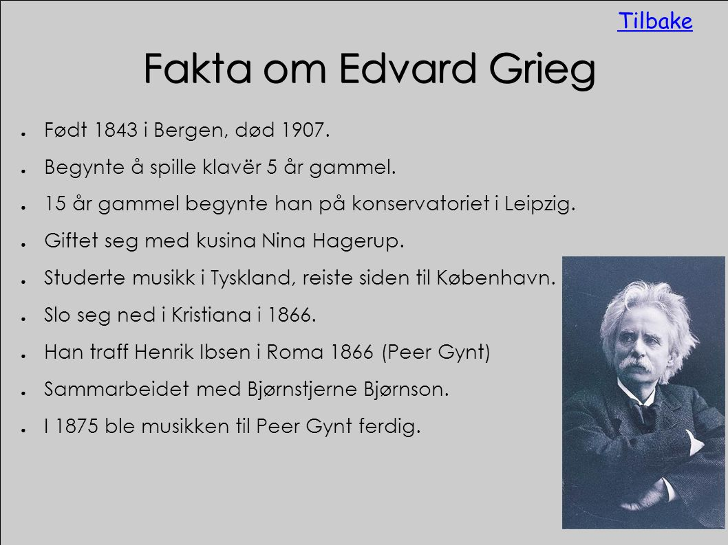 Fakta om Edvard Grieg ● Født 1843 i Bergen, død 1907. ● Begynte å spille klavër 5 år gammel. ● 15 år gammel begynte han på konservatoriet i Leipzig. ●