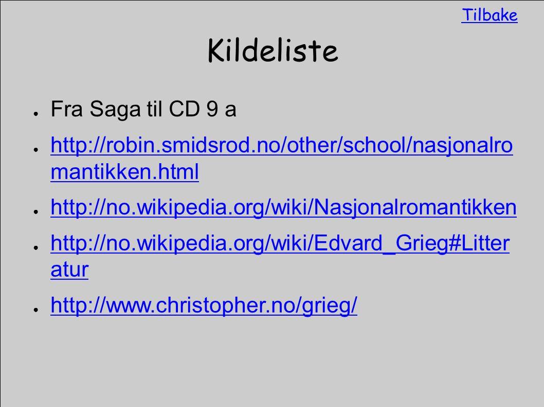 Kildeliste ● Fra Saga til CD 9 a ● http://robin.smidsrod.no/other/school/nasjonalro mantikken.html http://robin.smidsrod.no/other/school/nasjonalro mantikken.html ● http://no.wikipedia.org/wiki/Nasjonalromantikken http://no.wikipedia.org/wiki/Nasjonalromantikken ● http://no.wikipedia.org/wiki/Edvard_Grieg#Litter atur http://no.wikipedia.org/wiki/Edvard_Grieg#Litter atur ● http://www.christopher.no/grieg/ http://www.christopher.no/grieg/ Tilbake