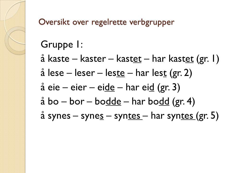 Oversikt over regelrette verbgrupper Gruppe 1: å kaste – kaster – kastet – har kastet (gr.