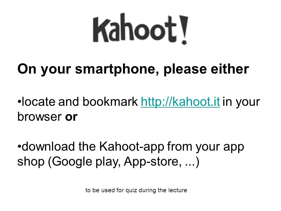 On your smartphone, please either locate and bookmark http://kahoot.it in your browser orhttp://kahoot.it download the Kahoot-app from your app shop (Google play, App-store,...) to be used for quiz during the lecture