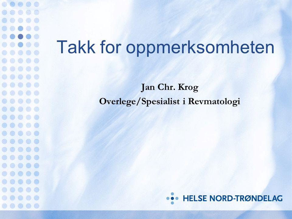 Takk for oppmerksomheten Jan Chr. Krog Overlege/Spesialist i Revmatologi