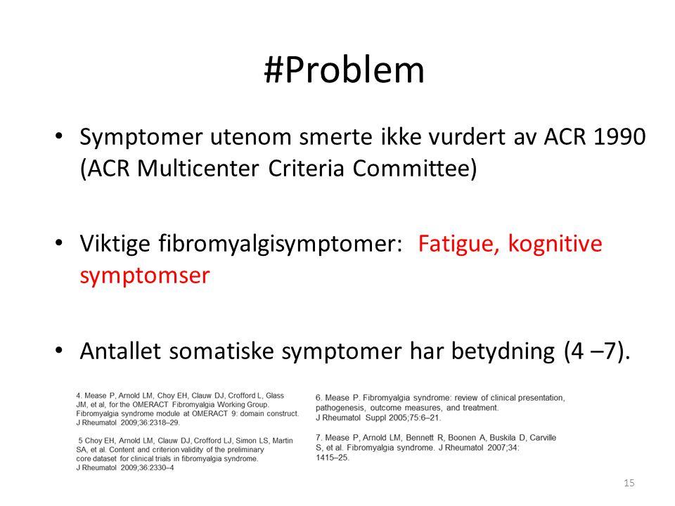 #Problem Symptomer utenom smerte ikke vurdert av ACR 1990 (ACR Multicenter Criteria Committee) Viktige fibromyalgisymptomer: Fatigue, kognitive symptomser Antallet somatiske symptomer har betydning (4 –7)..
