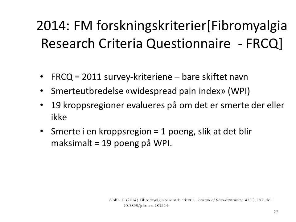 2014: FM forskningskriterier[Fibromyalgia Research Criteria Questionnaire - FRCQ] FRCQ = 2011 survey-kriteriene – bare skiftet navn Smerteutbredelse «widespread pain index» (WPI) 19 kroppsregioner evalueres på om det er smerte der eller ikke Smerte i en kroppsregion = 1 poeng, slik at det blir maksimalt = 19 poeng på WPI.