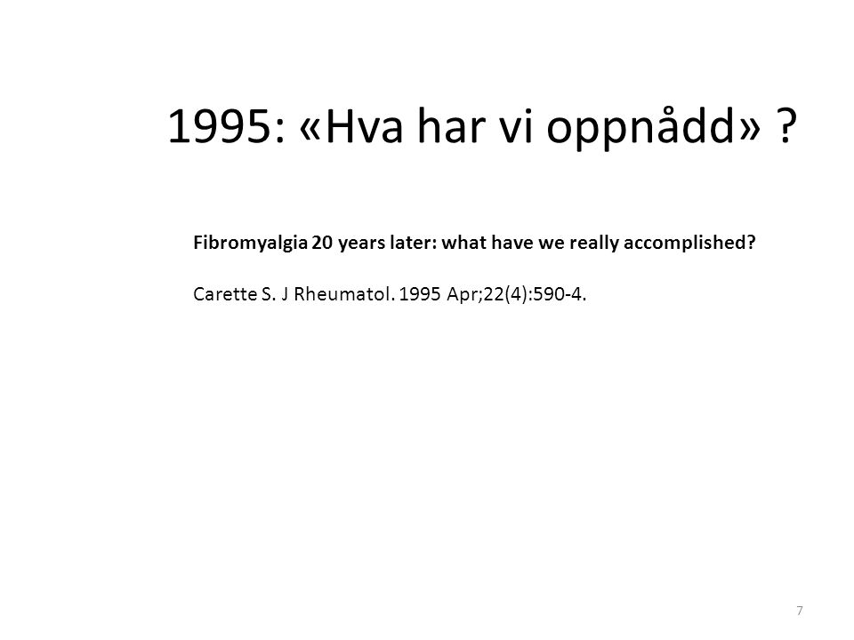 1995: «Hva har vi oppnådd» ? Fibromyalgia 20 years later: what have we really accomplished? Carette S. J Rheumatol. 1995 Apr;22(4):590-4. 7